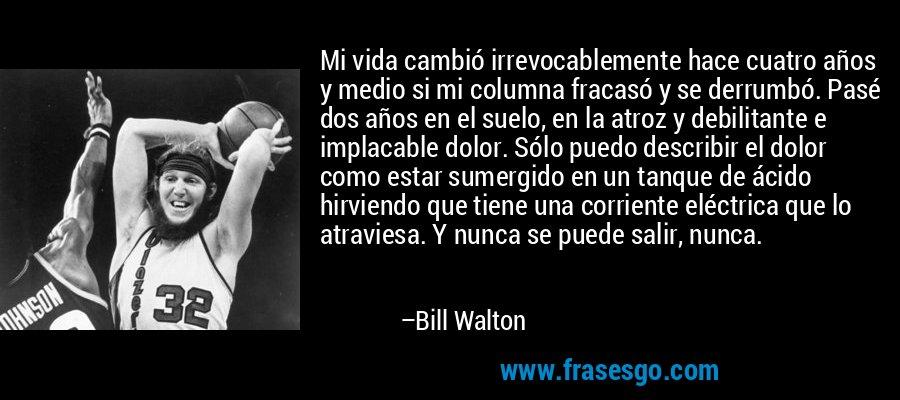 Mi vida cambió irrevocablemente hace cuatro años y medio si mi columna fracasó y se derrumbó. Pasé dos años en el suelo, en la atroz y debilitante e implacable dolor. Sólo puedo describir el dolor como estar sumergido en un tanque de ácido hirviendo que tiene una corriente eléctrica que lo atraviesa. Y nunca se puede salir, nunca. – Bill Walton