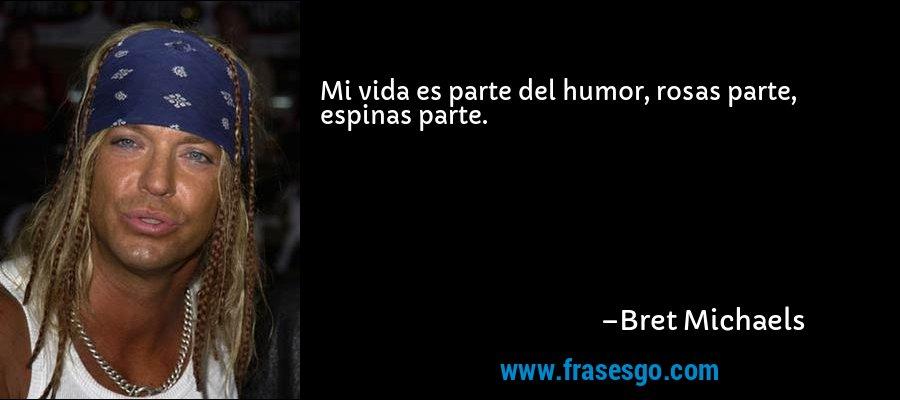 Mi vida es parte del humor, rosas parte, espinas parte. – Bret Michaels