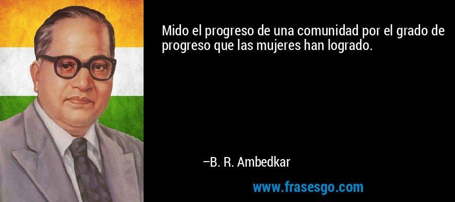 Mido el progreso de una comunidad por el grado de progreso que las mujeres han logrado. – B. R. Ambedkar