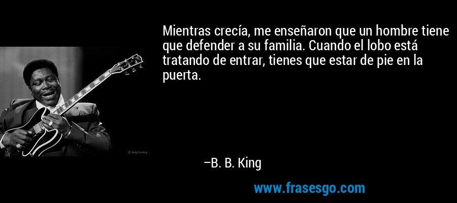Mientras crecía, me enseñaron que un hombre tiene que defender a su familia. Cuando el lobo está tratando de entrar, tienes que estar de pie en la puerta. – B. B. King