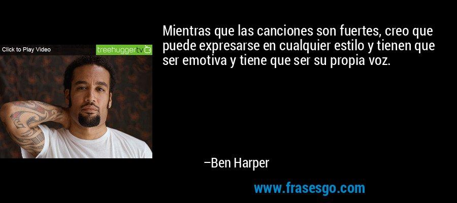 Mientras que las canciones son fuertes, creo que puede expresarse en cualquier estilo y tienen que ser emotiva y tiene que ser su propia voz. – Ben Harper