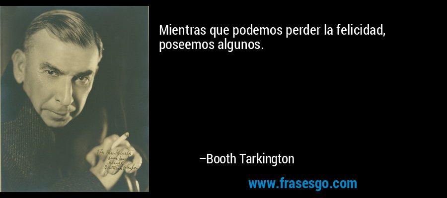 Mientras que podemos perder la felicidad, poseemos algunos. – Booth Tarkington