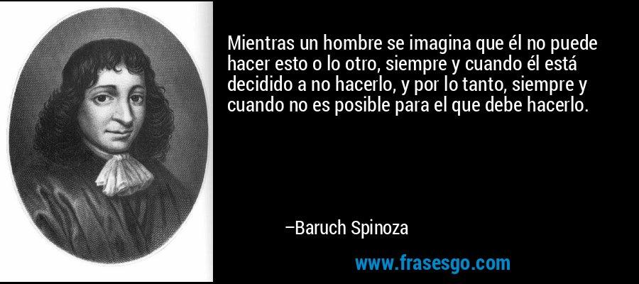 Mientras un hombre se imagina que él no puede hacer esto o lo otro, siempre y cuando él está decidido a no hacerlo, y por lo tanto, siempre y cuando no es posible para el que debe hacerlo. – Baruch Spinoza
