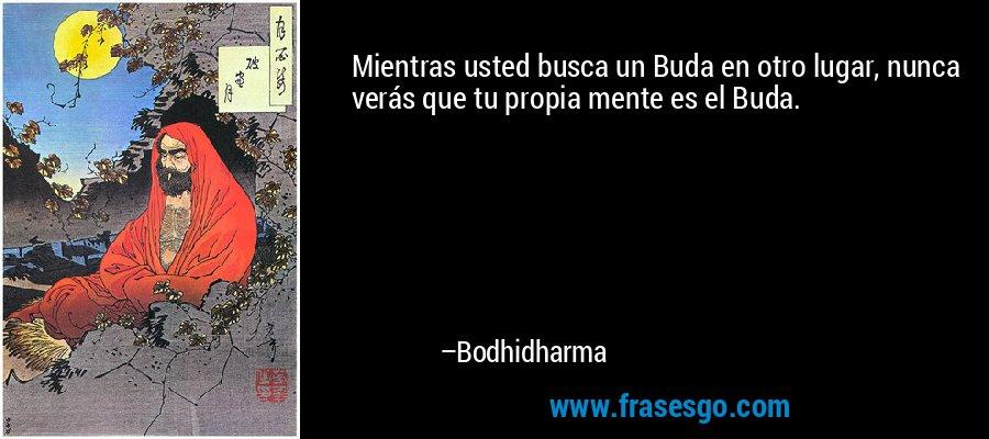Mientras usted busca un Buda en otro lugar, nunca verás que tu propia mente es el Buda. – Bodhidharma