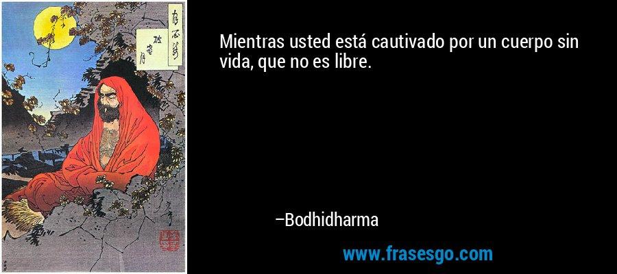 Mientras usted está cautivado por un cuerpo sin vida, que no es libre. – Bodhidharma