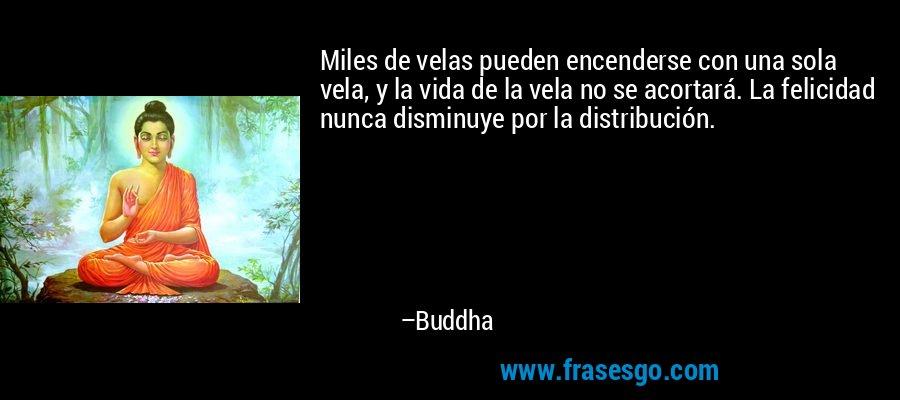 Miles de velas pueden encenderse con una sola vela, y la vida de la vela no se acortará. La felicidad nunca disminuye por la distribución. – Buddha