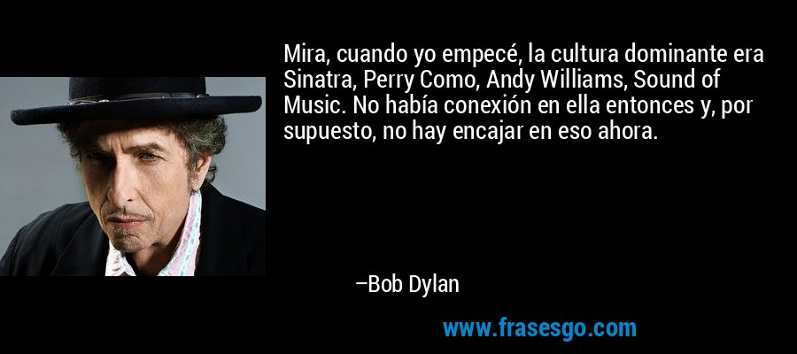 Mira, cuando yo empecé, la cultura dominante era Sinatra, Perry Como, Andy Williams, Sound of Music. No había conexión en ella entonces y, por supuesto, no hay encajar en eso ahora. – Bob Dylan