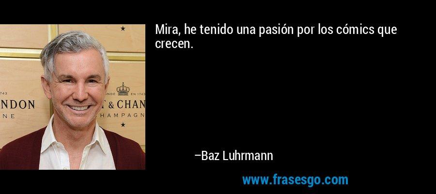 Mira, he tenido una pasión por los cómics que crecen. – Baz Luhrmann