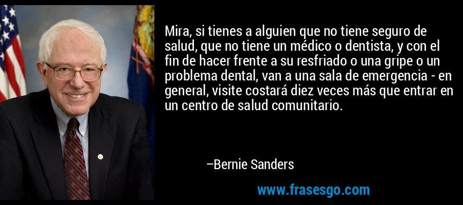 Mira, si tienes a alguien que no tiene seguro de salud, que no tiene un médico o dentista, y con el fin de hacer frente a su resfriado o una gripe o un problema dental, van a una sala de emergencia - en general, visite costará diez veces más que entrar en un centro de salud comunitario. – Bernie Sanders