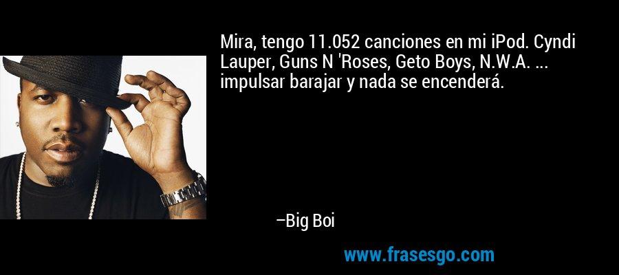 Mira, tengo 11.052 canciones en mi iPod. Cyndi Lauper, Guns N 'Roses, Geto Boys, N.W.A. ... impulsar barajar y nada se encenderá. – Big Boi