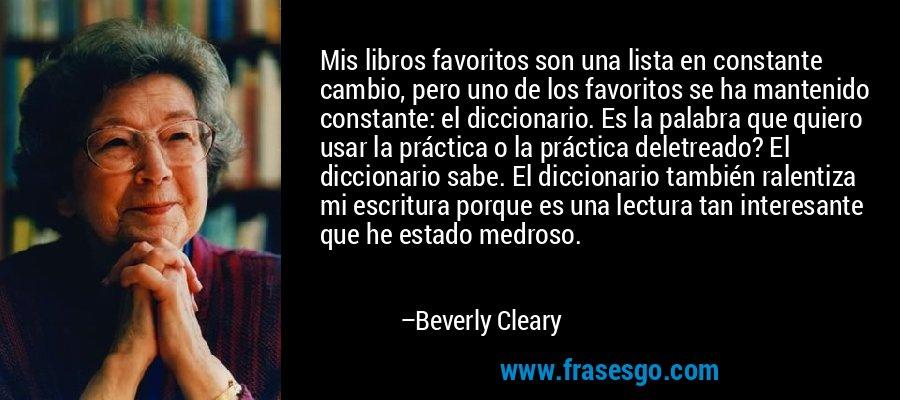 Mis libros favoritos son una lista en constante cambio, pero uno de los favoritos se ha mantenido constante: el diccionario. Es la palabra que quiero usar la práctica o la práctica deletreado? El diccionario sabe. El diccionario también ralentiza mi escritura porque es una lectura tan interesante que he estado medroso. – Beverly Cleary