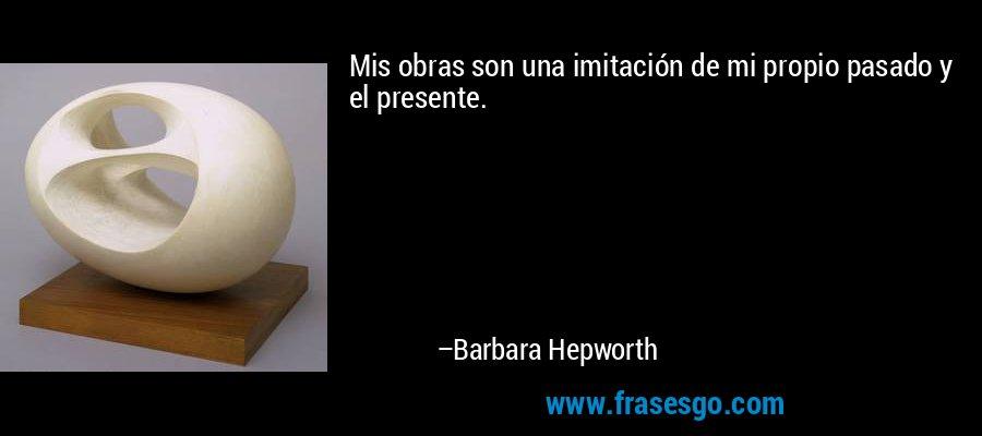 Mis obras son una imitación de mi propio pasado y el presente. – Barbara Hepworth