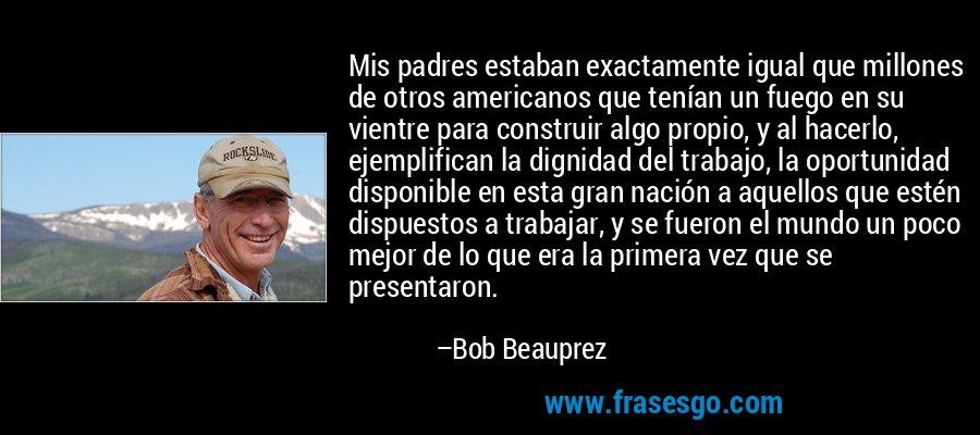 Mis padres estaban exactamente igual que millones de otros americanos que tenían un fuego en su vientre para construir algo propio, y al hacerlo, ejemplifican la dignidad del trabajo, la oportunidad disponible en esta gran nación a aquellos que estén dispuestos a trabajar, y se fueron el mundo un poco mejor de lo que era la primera vez que se presentaron. – Bob Beauprez