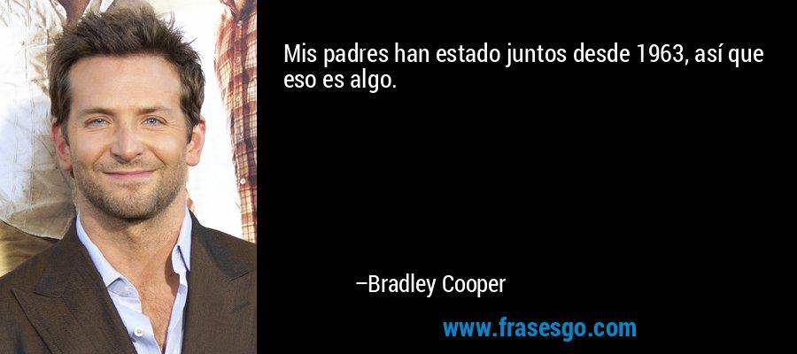 Mis padres han estado juntos desde 1963, así que eso es algo. – Bradley Cooper