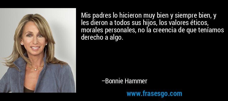 Mis padres lo hicieron muy bien y siempre bien, y les dieron a todos sus hijos, los valores éticos, morales personales, no la creencia de que teníamos derecho a algo. – Bonnie Hammer