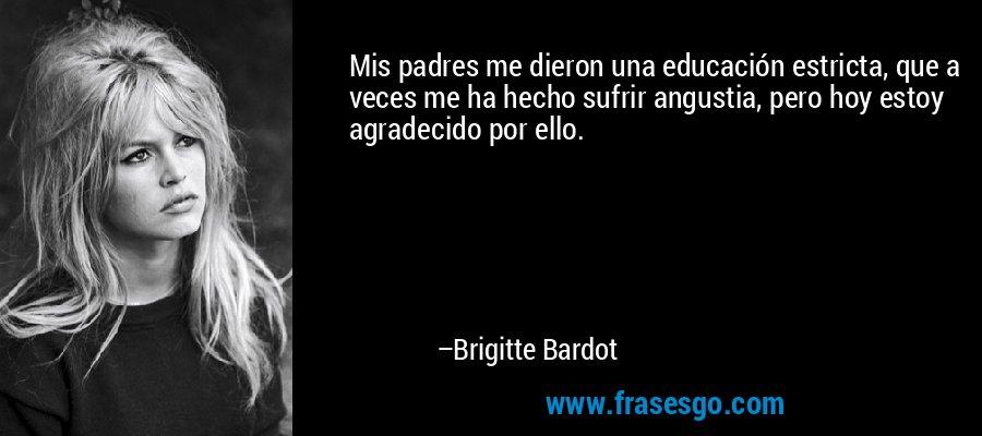 Mis padres me dieron una educación estricta, que a veces me ha hecho sufrir angustia, pero hoy estoy agradecido por ello. – Brigitte Bardot