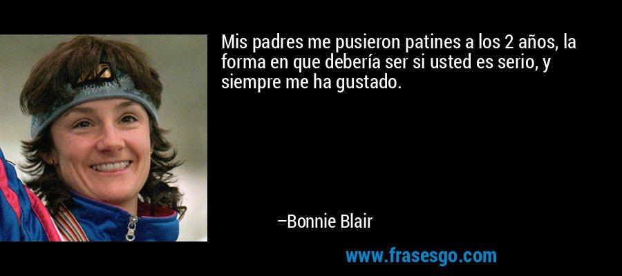 Mis padres me pusieron patines a los 2 años, la forma en que debería ser si usted es serio, y siempre me ha gustado. – Bonnie Blair