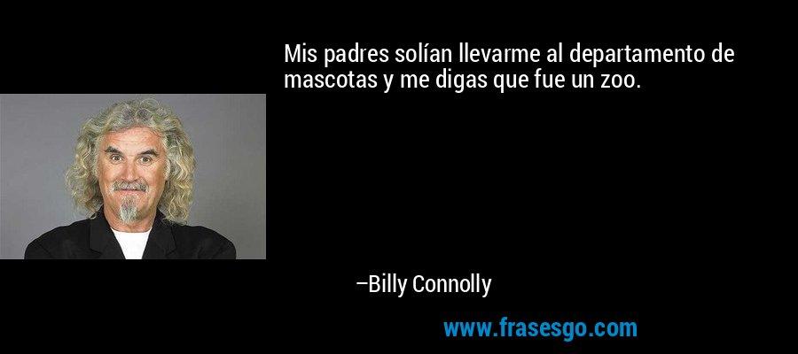 Mis padres solían llevarme al departamento de mascotas y me digas que fue un zoo. – Billy Connolly