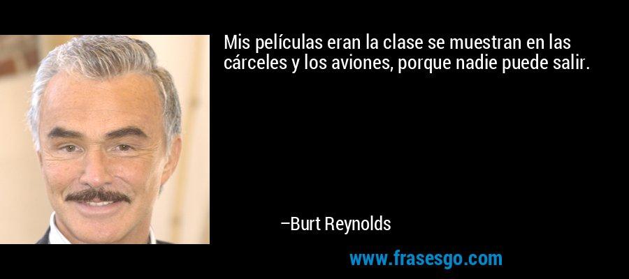 Mis películas eran la clase se muestran en las cárceles y los aviones, porque nadie puede salir. – Burt Reynolds