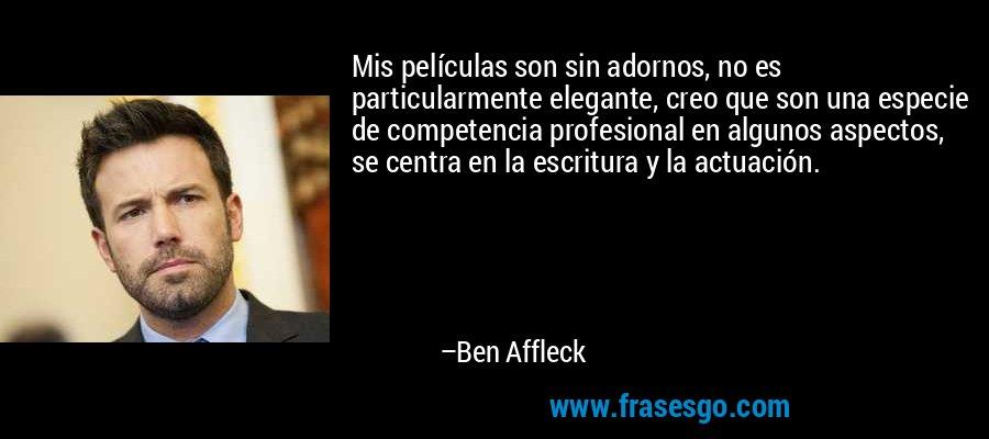 Mis películas son sin adornos, no es particularmente elegante, creo que son una especie de competencia profesional en algunos aspectos, se centra en la escritura y la actuación. – Ben Affleck