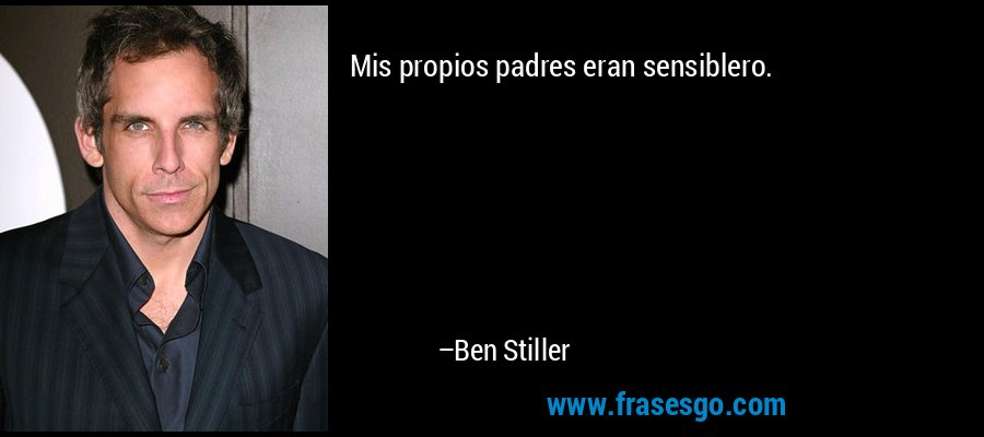 Mis propios padres eran sensiblero. – Ben Stiller