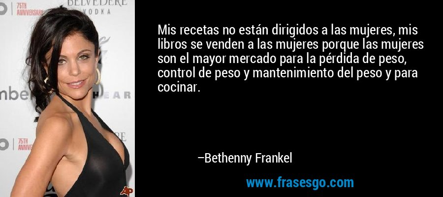 Mis recetas no están dirigidos a las mujeres, mis libros se venden a las mujeres porque las mujeres son el mayor mercado para la pérdida de peso, control de peso y mantenimiento del peso y para cocinar. – Bethenny Frankel
