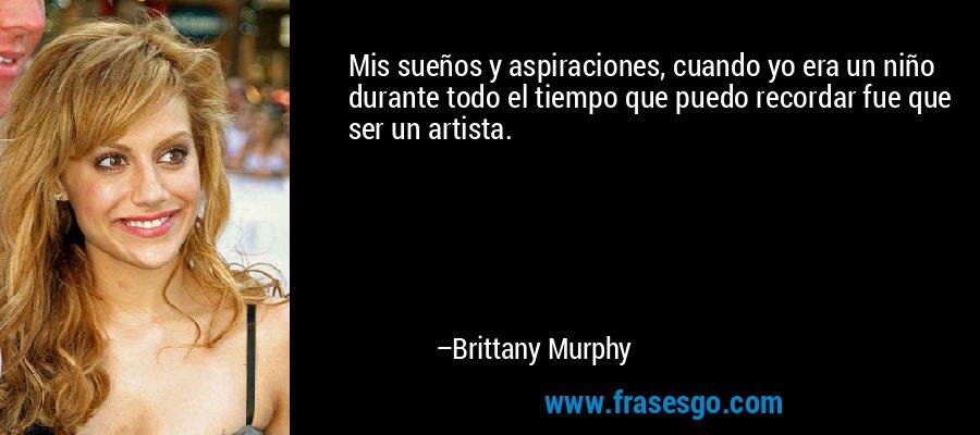 Mis sueños y aspiraciones, cuando yo era un niño durante todo el tiempo que puedo recordar fue que ser un artista. – Brittany Murphy