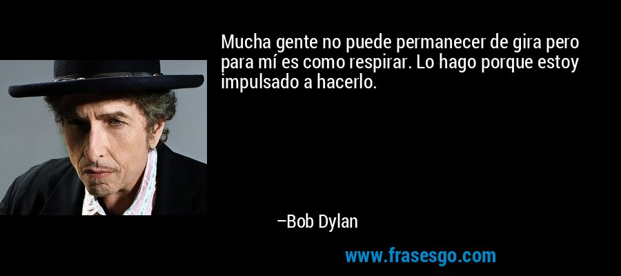 Mucha gente no puede permanecer de gira pero para mí es como respirar. Lo hago porque estoy impulsado a hacerlo. – Bob Dylan