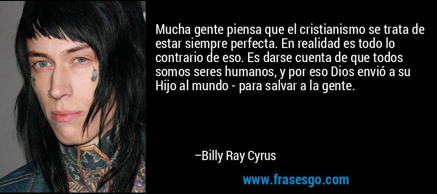 Mucha gente piensa que el cristianismo se trata de estar siempre perfecta. En realidad es todo lo contrario de eso. Es darse cuenta de que todos somos seres humanos, y por eso Dios envió a su Hijo al mundo - para salvar a la gente. – Billy Ray Cyrus