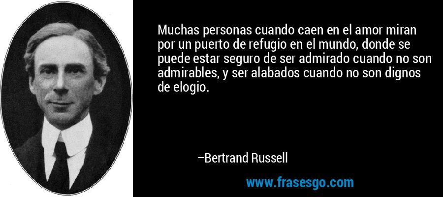 Muchas personas cuando caen en el amor miran por un puerto de refugio en el mundo, donde se puede estar seguro de ser admirado cuando no son admirables, y ser alabados cuando no son dignos de elogio. – Bertrand Russell