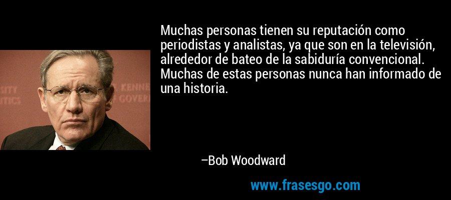 Muchas personas tienen su reputación como periodistas y analistas, ya que son en la televisión, alrededor de bateo de la sabiduría convencional. Muchas de estas personas nunca han informado de una historia. – Bob Woodward