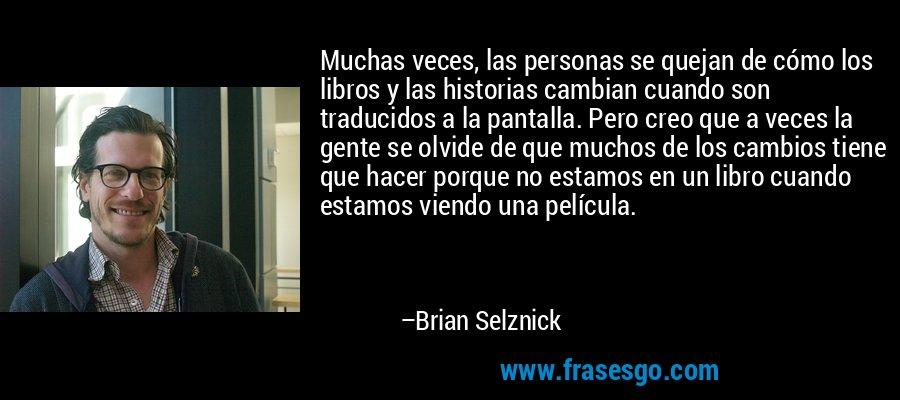 Muchas veces, las personas se quejan de cómo los libros y las historias cambian cuando son traducidos a la pantalla. Pero creo que a veces la gente se olvide de que muchos de los cambios tiene que hacer porque no estamos en un libro cuando estamos viendo una película. – Brian Selznick