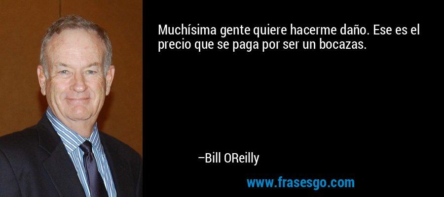Muchísima gente quiere hacerme daño. Ese es el precio que se paga por ser un bocazas. – Bill OReilly
