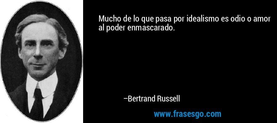 Mucho de lo que pasa por idealismo es odio o amor al poder enmascarado. – Bertrand Russell