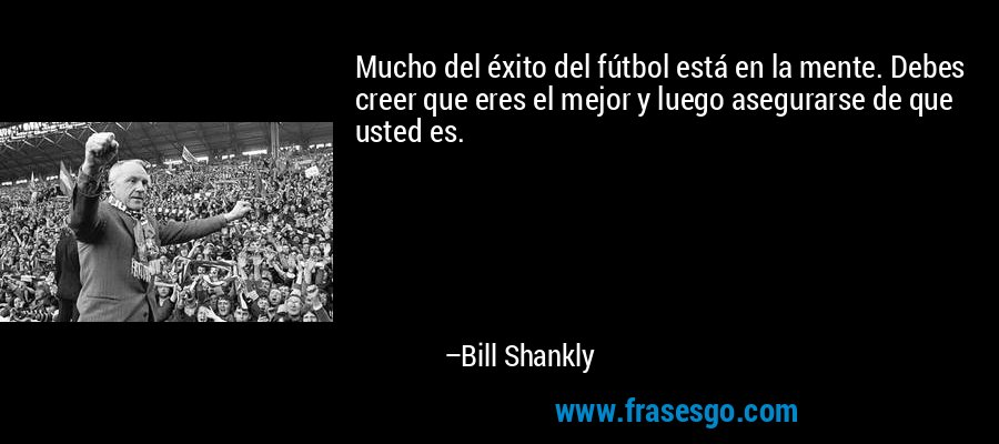 Mucho del éxito del fútbol está en la mente. Debes creer que eres el mejor y luego asegurarse de que usted es. – Bill Shankly