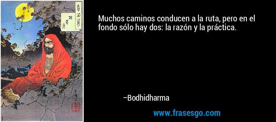 Muchos caminos conducen a la ruta, pero en el fondo sólo hay dos: la razón y la práctica. – Bodhidharma