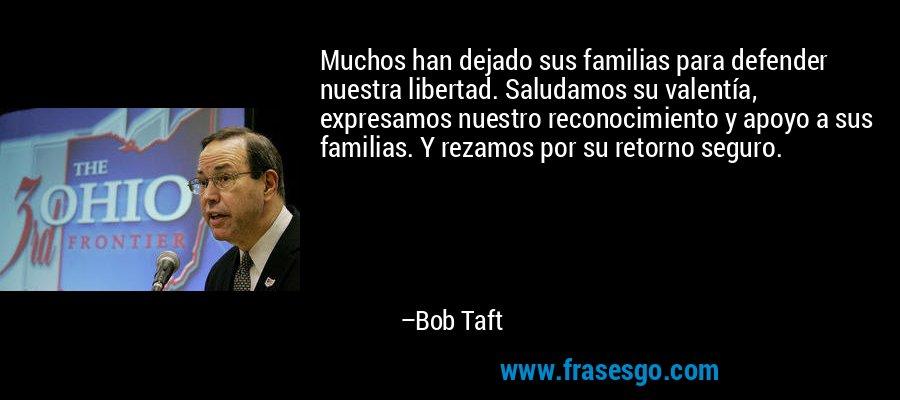 Muchos han dejado sus familias para defender nuestra libertad. Saludamos su valentía, expresamos nuestro reconocimiento y apoyo a sus familias. Y rezamos por su retorno seguro. – Bob Taft