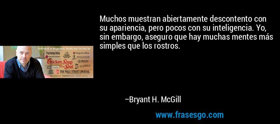 Muchos muestran abiertamente descontento con su apariencia, pero pocos con su inteligencia. Yo, sin embargo, aseguro que hay muchas mentes más simples que los rostros. – Bryant H. McGill