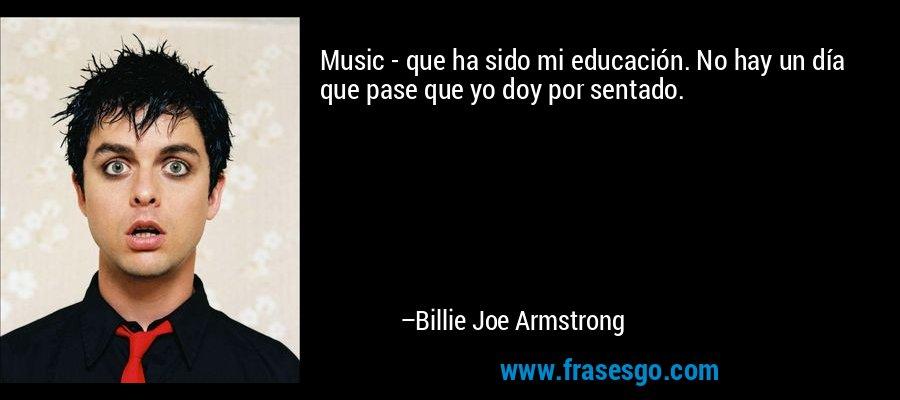 Music - que ha sido mi educación. No hay un día que pase que yo doy por sentado. – Billie Joe Armstrong