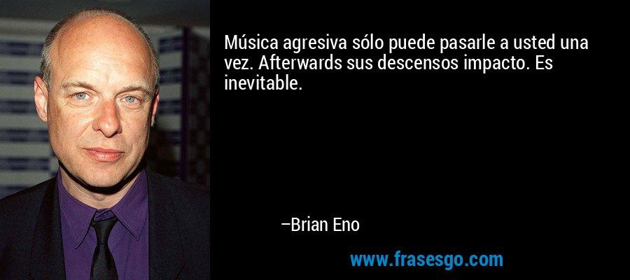 Música agresiva sólo puede pasarle a usted una vez. Afterwards sus descensos impacto. Es inevitable. – Brian Eno