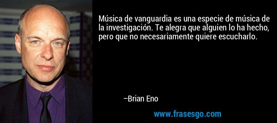 Música de vanguardia es una especie de música de la investigación. Te alegra que alguien lo ha hecho, pero que no necesariamente quiere escucharlo. – Brian Eno
