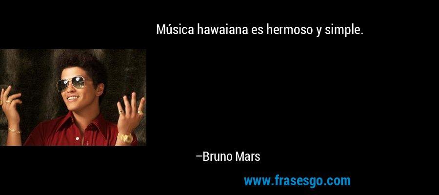 Música hawaiana es hermoso y simple. – Bruno Mars