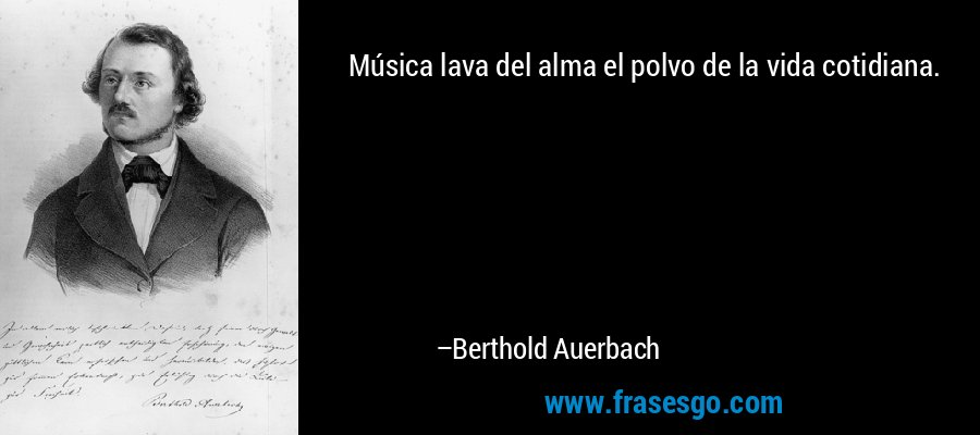 Música lava del alma el polvo de la vida cotidiana. – Berthold Auerbach