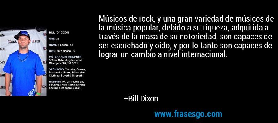 Músicos de rock, y una gran variedad de músicos de la música popular, debido a su riqueza, adquirida a través de la masa de su notoriedad, son capaces de ser escuchado y oído, y por lo tanto son capaces de lograr un cambio a nivel internacional. – Bill Dixon