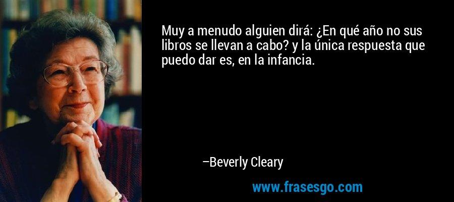 Muy a menudo alguien dirá: ¿En qué año no sus libros se llevan a cabo? y la única respuesta que puedo dar es, en la infancia. – Beverly Cleary
