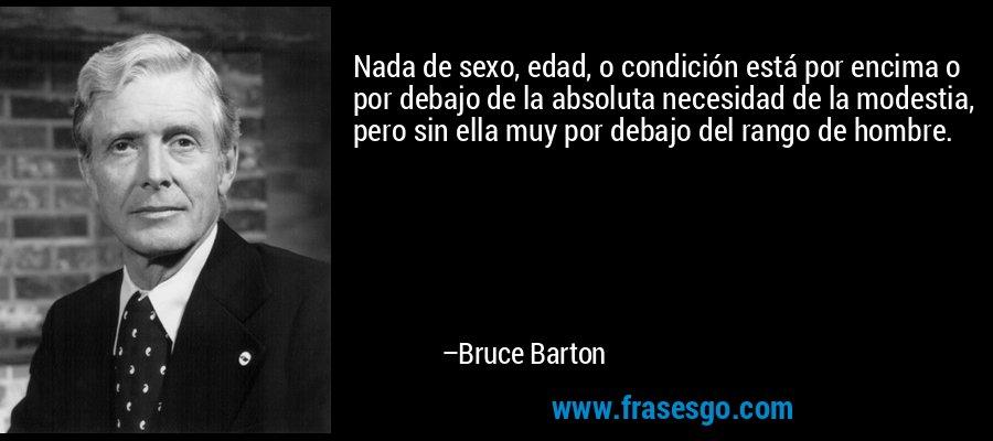 Nada de sexo, edad, o condición está por encima o por debajo de la absoluta necesidad de la modestia, pero sin ella muy por debajo del rango de hombre. – Bruce Barton