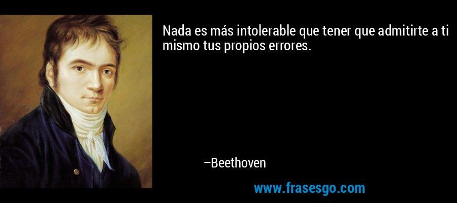 Nada es más intolerable que tener que admitirte a ti mismo tus propios errores. – Beethoven