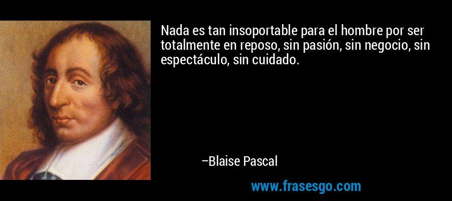 Nada es tan insoportable para el hombre por ser totalmente en reposo, sin pasión, sin negocio, sin espectáculo, sin cuidado. – Blaise Pascal
