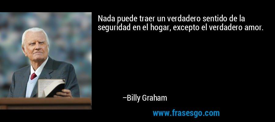 Nada puede traer un verdadero sentido de la seguridad en el hogar, excepto el verdadero amor. – Billy Graham