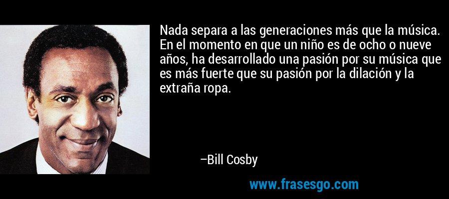 Nada separa a las generaciones más que la música. En el momento en que un niño es de ocho o nueve años, ha desarrollado una pasión por su música que es más fuerte que su pasión por la dilación y la extraña ropa. – Bill Cosby